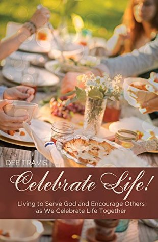 Celebrate Life: Living to Serve God and Encourage Others as We Celebrate Life Together