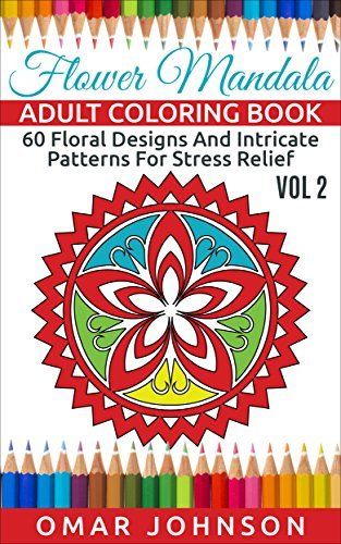Flower Mandala Adult Coloring Book Vol 2: 60 Floral Designs And Intricate Patterns For Stress Relief
