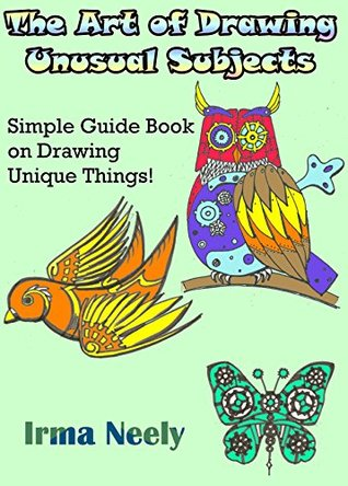 The Art of Drawing Unusual Subjects: Simple Guide Book on Drawing Unique Things!