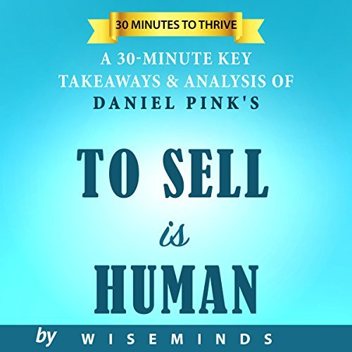 Summary, Analysis & Key Takeaways of To Sell is Human: The Surprising Truth About Moving Others by Daniel Pink