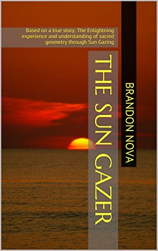 The Sun Gazer: Book 1 of 3. The Enlightning experience and understanding of sacred geometry through Sun Gazing (Sacred Wisdom Series)