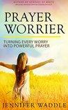 Prayer Worrier: Turning Every Worry into Powerful Prayer