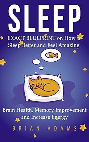 Sleep: EXACT BLUEPRINT on How to Sleep Better and Feel Amazing - Brain Health, Memory Improvement & Increase Energy (BONUS, Snoring, Sleep Apnea, How to Sleep, Insomnia)