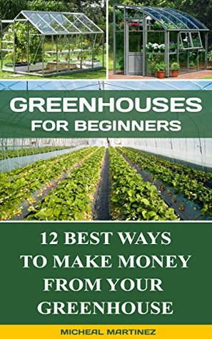Greenhouses for Beginners: 12 Best Ways To Make Money From Your Greenhouse: (Mini Farming Self-Sufficiency On 1/ 4 acre, Greenhouse, gardening for beginners) ... How to build a chicken coop, Greenhouse))