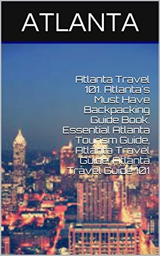 Atlanta Travel 101. Atlanta's Must Have Backpacking Guide Book. Essential Atlanta Tourism Guide, Atlanta Travel Guide, Atlanta Travel Guide 101
