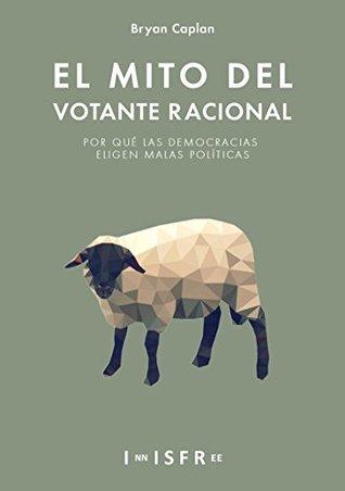 El Mito del Votante Racional: Por qué las democracias prefieren las malas políticas
