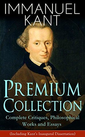 Premium Collection: Complete Critiques, Philosophical Works and Essays