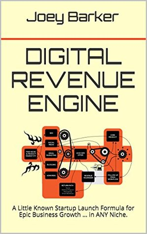 Digital Revenue Engine: A Little Known Startup Launch Formula for Epic Business Growth ... in ANY Niche.