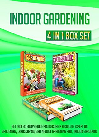 Indoor Gardening: 4 IN 1 BOX SET Get This Extensive Guide And Become A Absolute Expert On Gardening , Landscaping, Greenhouse Gardening And , Indoor Gardening ... beginners, gardening, landscaping ideas)