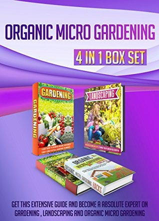 Organic Micro Gardening: 4 IN 1 BOX SET Get This Extensive Guide And Become A Absolute Expert On Gardening , Landscaping and Organic Micro Gardening