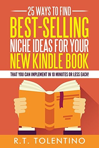25 Ways to Find Best-Selling Niche Ideas for Your New Kindle Book: That You Can Implement In 10 Minutes or Less Each!