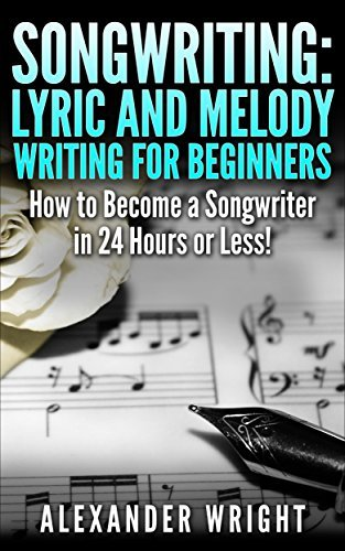 How to Write a Song: Lyric and Melody Writing for Beginners: How to Become a Songwriter in 24 Hours or Less! (Songwriting, Writing better lyrics, Writing melodies, Songwriting exercises Book 2)