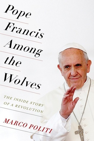 Pope Francis Among the Wolves: The Inside Story of a Revolution