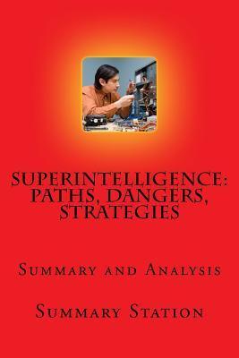 "Superintelligence - Summary: Summary and Analysis of Nick Bostrom's ""Superintelligence: Paths, Dangers, Strategies"""