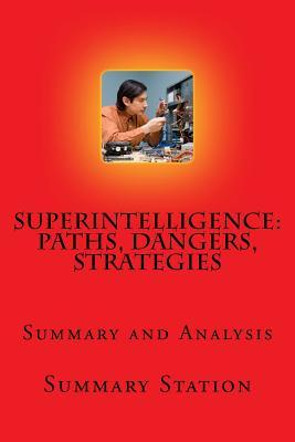 "Superintelligence - Summary: Summary and Analysis of Nick Bostrom's ""Superintelligence: Paths, Dangers, Strategies"""