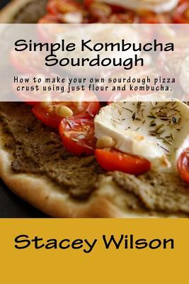 Simple Kombucha Sourdough: How to Make Your Own Sourdough Pizza Crust Using Just Flour and Kombucha.