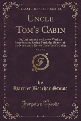 Uncle Tom's Cabin, Vol. 1 of 2: Or, Life Among the Lowly; With an Introduction Setting Forth the History of the Novel and a Key to Uncle Tom's Cabin