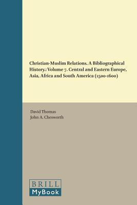 Christian-Muslim Relations. a Bibliographical History.: Volume 7. Central and Eastern Europe, Asia, Africa and South America (1500-1600)