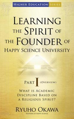 Learning the Spirit of the Founder of Happy Science University Part I (Overview): What Is Academic Discipline Based on a Religious Spirit?