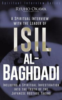A Spiritual Interview with the Leader of Isil, Al-Baghdadi: Including a Spiritual Investigation Into the Truth of the Japanese Hostage Taking