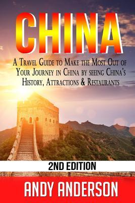 China: A Travel Guide to Make the Most Out of Your Journey in China by seeing China's History, Attractions & Restaurants