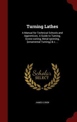 Turning Lathes: A Manual for Technical Schools and Apprentices. a Guide to Turning, Screw-Cutting, Metal-Spinning, [ornamental Turning, ] & C. ..