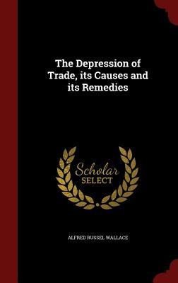 The Depression of Trade, Its Causes and Its Remedies