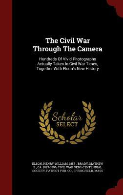The Civil War Through the Camera: Hundreds of Vivid Photographs Actually Taken in Civil War Times, Together with Elson's New History