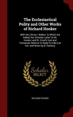 The Ecclesiastical Polity and Other Works of Richard Hooker: With His Life by I. Walton. to Which Are Added, the 'christian Letter' to Mr. Hooker; And Dr. Covel's 'just and Temperate Defence' in Reply to It [&c.] an Intr. and Notes by B. Hanbury