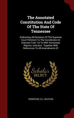 The Annotated Constitution and Code of the State of Tennessee: Embracing All Decisions of the Supreme Court Pertinent to the Constitution or Statutes from 1st to 94th Tennessee Reports, Inclusive: Together with References to All Amendments of