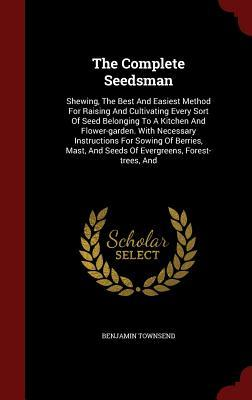 The Complete Seedsman: Shewing, the Best and Easiest Method for Raising and Cultivating Every Sort of Seed Belonging to a Kitchen and Flower-Garden. with Necessary Instructions for Sowing of Berries, Mast, and Seeds of Evergreens, Forest-Trees, and