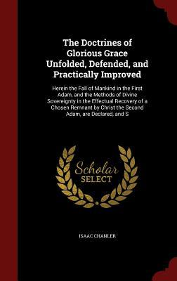 The Doctrines of Glorious Grace Unfolded, Defended, and Practically Improved: Herein the Fall of Mankind in the First Adam, and the Methods of Divine Sovereignty in the Effectual Recovery of a Chosen Remnant by Christ the Second Adam, Are Declared, and S