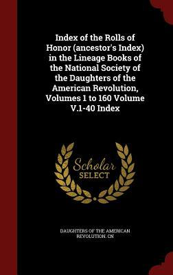 Index of the Rolls of Honor (Ancestor's Index) in the Lineage Books of the National Society of the Daughters of the American Revolution, Volumes 1 to 160 Volume V.1-40 Index
