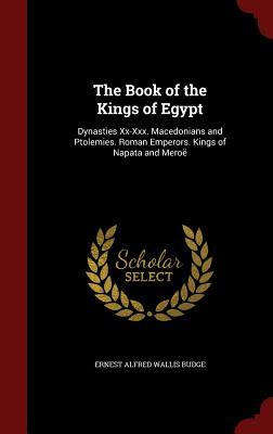 The Book of the Kings of Egypt: Dynasties XX-XXX. Macedonians and Ptolemies. Roman Emperors. Kings of Napata and Mero�
