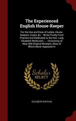 The Experienced English House-Keeper: For the Use and Ease of Ladies, House-Keepers, Cooks, &C.: Wrote Purely from Practice and Dedicated to the Hon. Lady Elizabeth Warburton ...: Consisting of Near 800 Original Receipts, Most of Which Never Appeared in