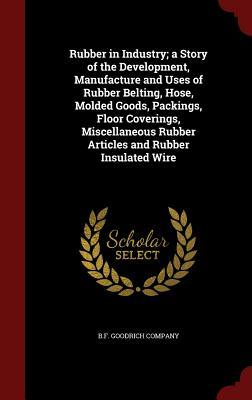 Rubber in Industry; A Story of the Development, Manufacture and Uses of Rubber Belting, Hose, Molded Goods, Packings, Floor Coverings, Miscellaneous Rubber Articles and Rubber Insulated Wire