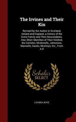 The Irvines and Their Kin: Revised by the Author in Scotland, Ireland and England; A History of the Irvine Family and Their Descendants. Also Short Sketches of Their Kindred, the Carlisles, McDowells, Johnstons, Maxwells, Gaults, McElroys, Etc., from A.D