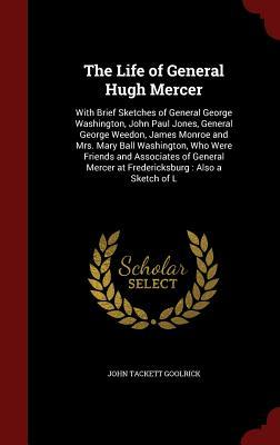 The Life of General Hugh Mercer: With Brief Sketches of General George Washington, John Paul Jones, General George Weedon, James Monroe and Mrs. Mary Ball Washington, Who Were Friends and Associates of General Mercer at Fredericksburg: Also a Sketch of L