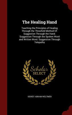 The Healing Hand: Teaching the Principles of Healing Through the Threefold Method Of: Suggestion Through the Hand. Suggestion Through the Spoken Word and Written Word. Suggestion Through Telepathy