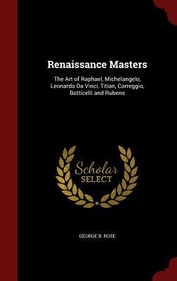 Renaissance Masters: The Art of Raphael, Michelangelo, Leonardo Da Vinci, Titian, Correggio, Botticelli and Rubens