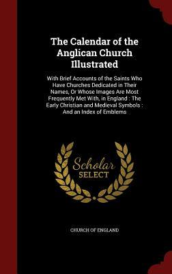 The Calendar of the Anglican Church Illustrated: With Brief Accounts of the Saints Who Have Churches Dedicated in Their Names, or Whose Images Are Most Frequently Met With, in England: The Early Christian and Medieval Symbols: And an Index of Emblems