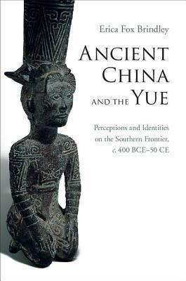 Ancient China and the Yue: Perceptions and Identities on the Southern Frontier, C.400 Bce-50 Ce
