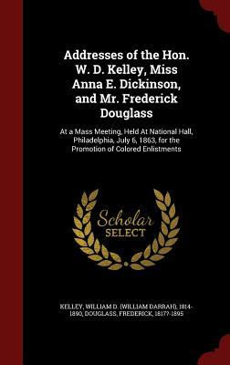 Addresses of the Hon. W. D. Kelley, Miss Anna E. Dickinson, and Mr. Frederick Douglass: At a Mass Meeting, Held at National Hall, Philadelphia, July 6, 1863, for the Promotion of Colored Enlistments