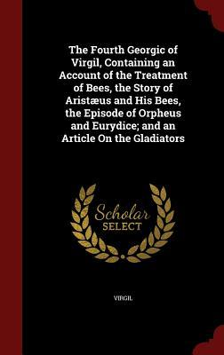 The Fourth Georgic of Virgil, Containing an Account of the Treatment of Bees, the Story of Arist�us and His Bees, the Episode of Orpheus and Eurydice; And an Article on the Gladiators