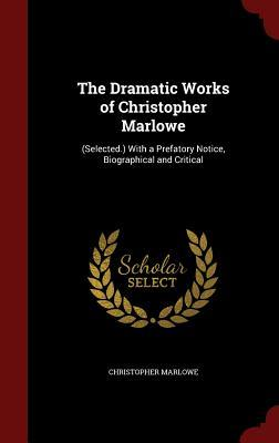 the-dramatic-works-of-christopher-marlowe-selected-with-a-prefatory-notice-biographical-and-critical