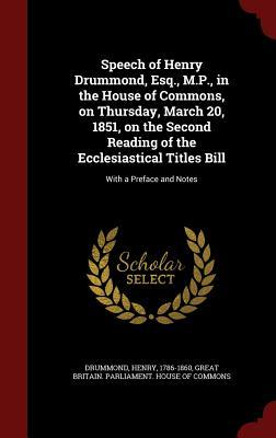 Speech of Henry Drummond, Esq., M.P., in the House of Commons, on Thursday, March 20, 1851, on the Second Reading of the Ecclesiastical Titles Bill: With a Preface and Notes