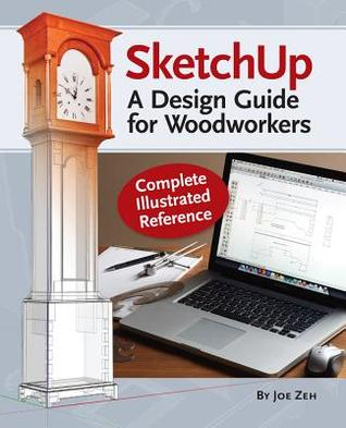 Sketchup - A Design Guide for Woodworkers: Complete Illustrated Reference