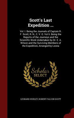 Scott's Last Expedition ...: Vol. I. Being the Journals of Captain R. F. Scott, R. N., C. V. O. Vol II. Being the Reports of the Journeys and the Scientific Work Undertaken by Dr. E. A. Wilson and the Surviving Members of the Expedition, Arranged by Leona