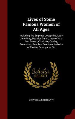 Lives of Some Famous Women of All Ages: Including the Empress Josephine, Lady Jane Grey, Beatrice Cenci, Joan of Arc, Ann Boleyn, Charlotte, Corday, Semiramis, Zenobia, Boadicea, Isabella of Castile, Berengaria, Etc