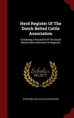 Herd Register of the Dutch Belted Cattle Association: Containing a Record of All the Dutch Belted Cattle Admitted for Registery